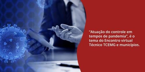 """""""Atuação do controle em tempos de pandemia"""", é o tema do Encontro virtual Técnico TCEMG e municípios."""