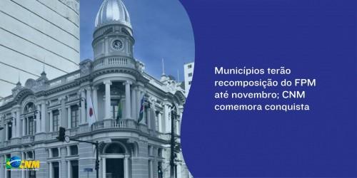 Municípios terão recomposição do FPM até novembro; CNM comemora conquista