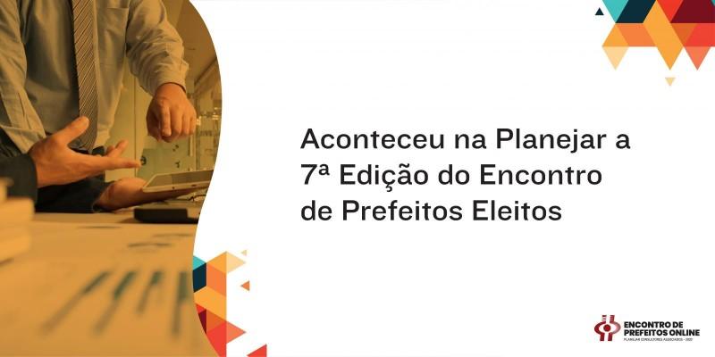 Aconteceu na Planejar a 7ª Edição do Encontro de Prefeitos Eleitos