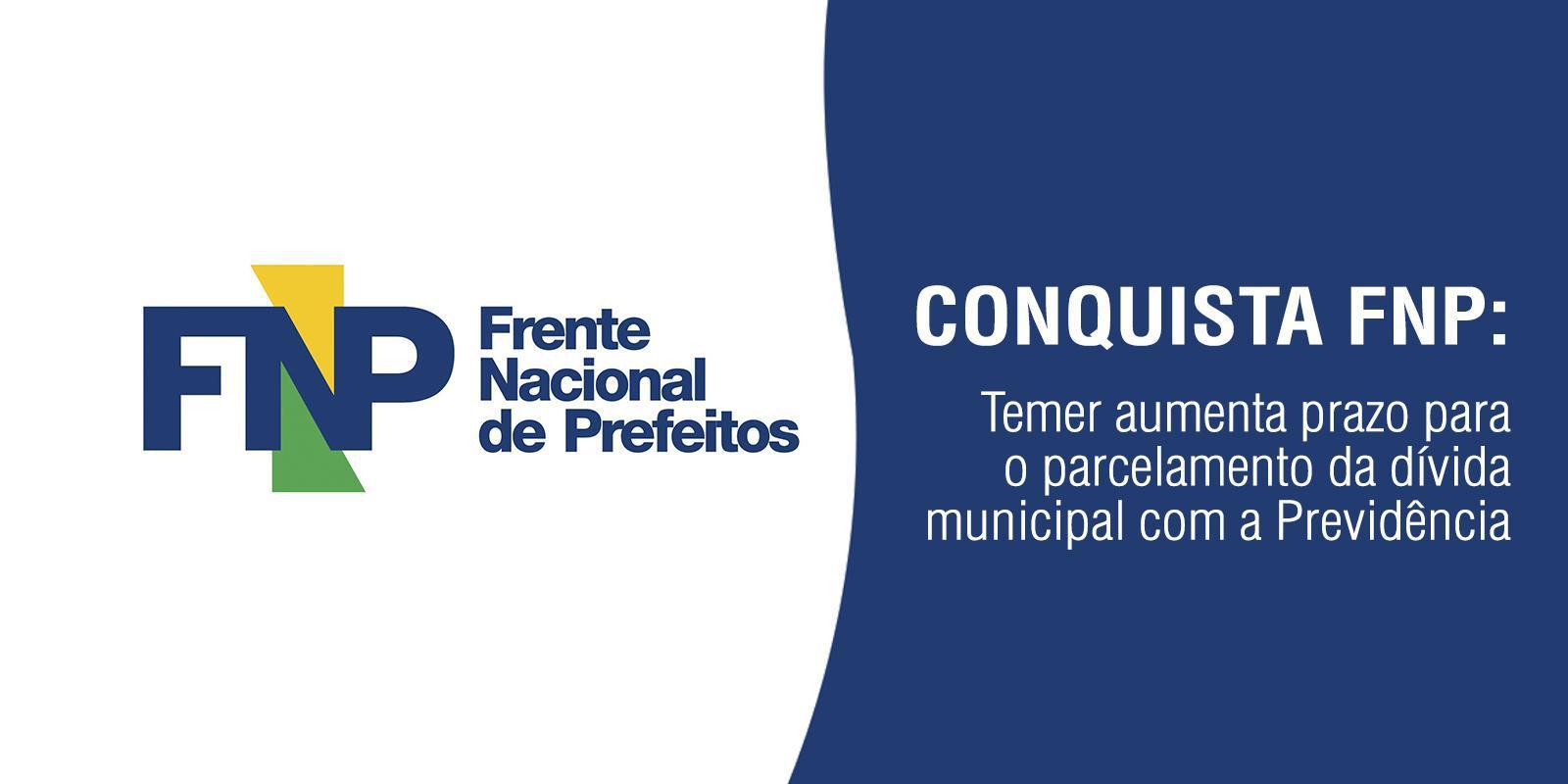 Conquista FNP: Temer aumenta prazo para o parcelamento da dívida municipal com a Previdência.