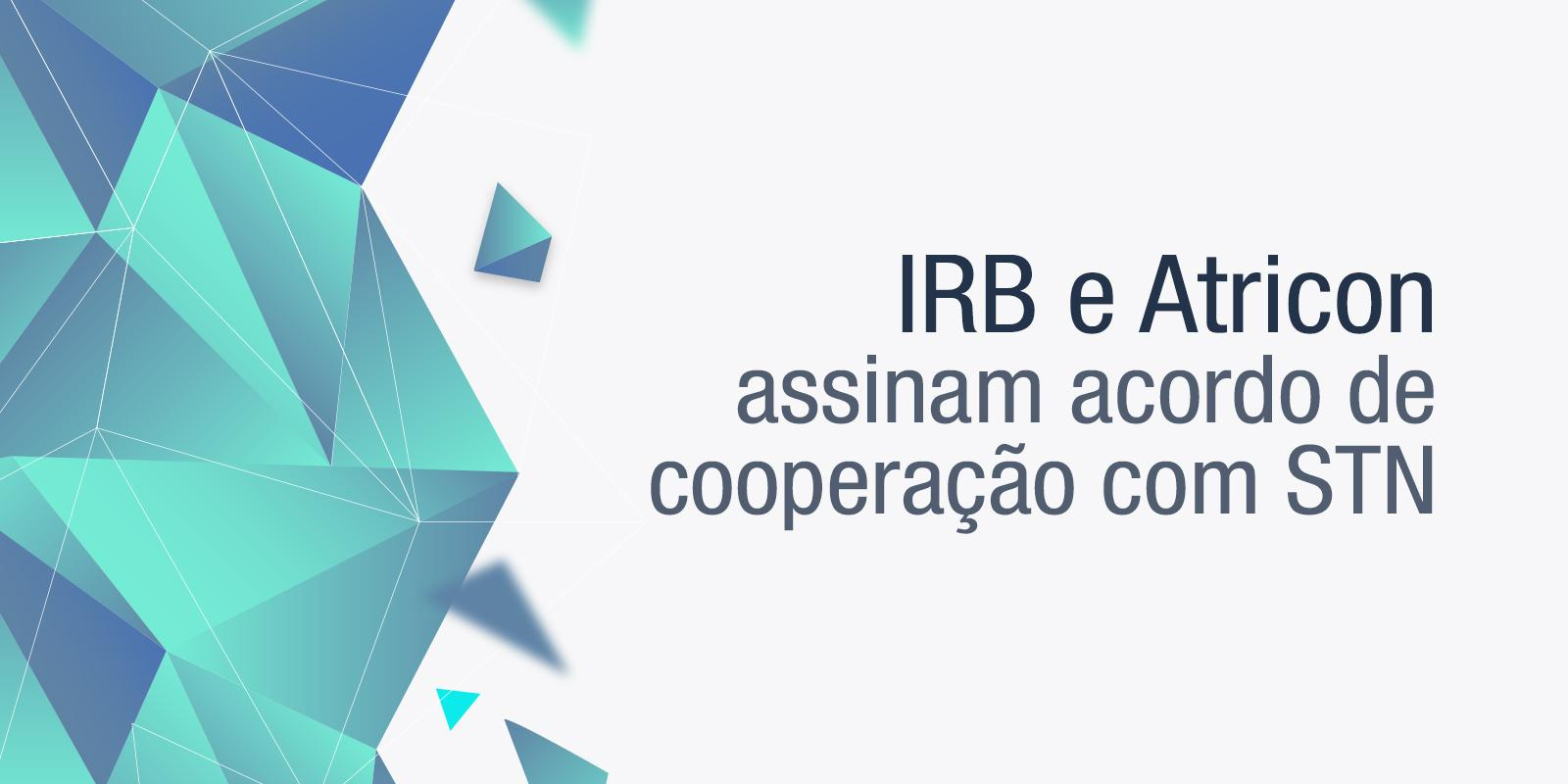 IRB e Atricon assinam acordo de cooperação com STN