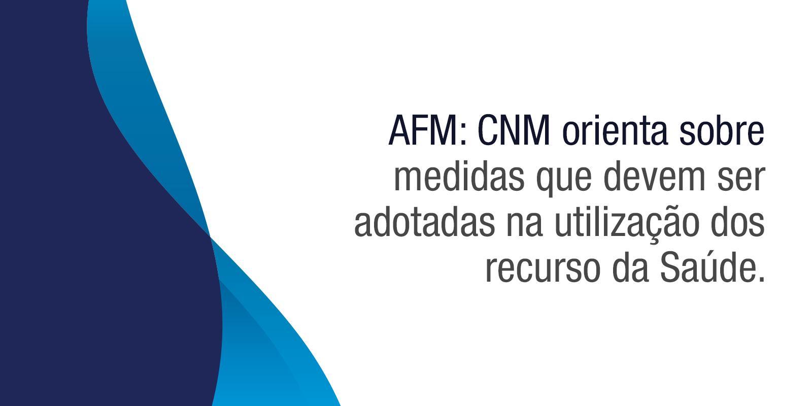 AFM: CNM orienta sobre medidas que devem ser adotadas na utilização dos recurso da Saúde