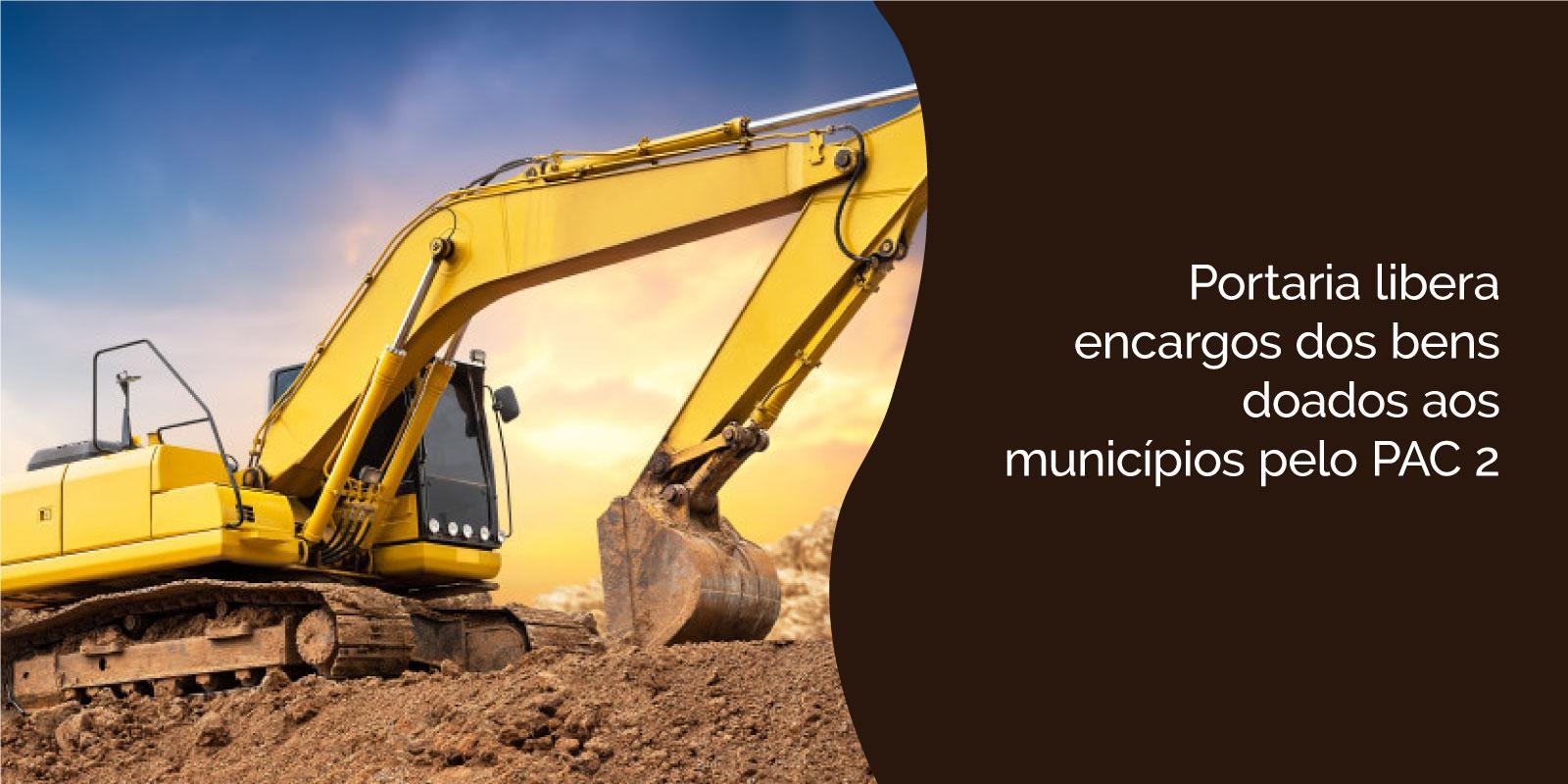 Portaria libera encargos dos bens doados aos municípios pelo PAC 2